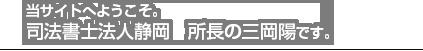 当サイトへようこそ。 司法書士法人静岡 所長の三岡陽です。